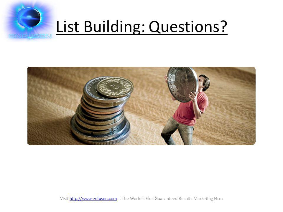 List Building: Questions? Visit http://www.enfusen.com - The World's First Guaranteed Results Marketing Firmhttp://www.enfusen.com