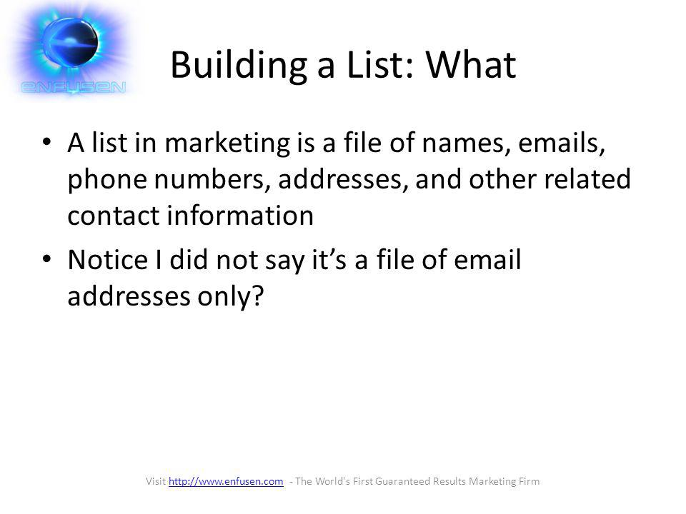 Building a List: Why The true value of a company is not in its sales or even in how much money it makes today it is in the size an warmth of their customer list Having your own list means that you can easily launch new products or service without extensive investment Visit http://www.enfusen.com - The World s First Guaranteed Results Marketing Firmhttp://www.enfusen.com