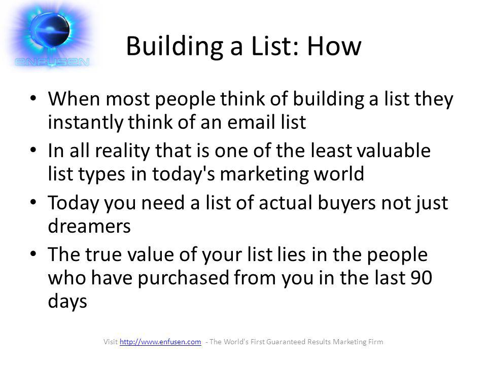 Building a List: How When most people think of building a list they instantly think of an email list In all reality that is one of the least valuable list types in today s marketing world Today you need a list of actual buyers not just dreamers The true value of your list lies in the people who have purchased from you in the last 90 days Visit http://www.enfusen.com - The World s First Guaranteed Results Marketing Firmhttp://www.enfusen.com