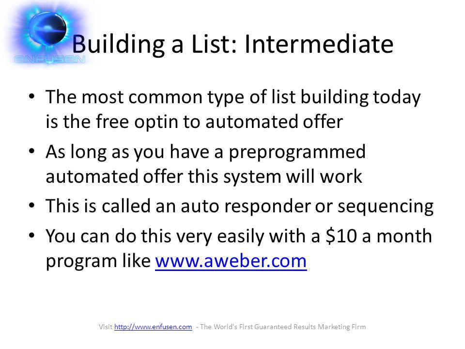Building a List: Intermediate The most common type of list building today is the free optin to automated offer As long as you have a preprogrammed automated offer this system will work This is called an auto responder or sequencing You can do this very easily with a $10 a month program like www.aweber.comwww.aweber.com Visit http://www.enfusen.com - The World s First Guaranteed Results Marketing Firmhttp://www.enfusen.com