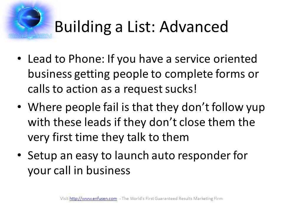 List Building Trick Here is a quick way to get massive amounts of qualified people on your list Dual Stage Optin (short form to long form) – Make an offer – In the first stage ask for name and email – In the second stage gather all the info you need to have a qualified lead – Automate the delivery of your offer Visit http://www.enfusen.com - The World s First Guaranteed Results Marketing Firmhttp://www.enfusen.com