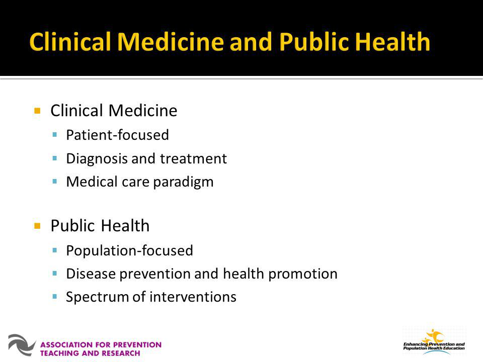 Clinical Medicine Patient-focused Diagnosis and treatment Medical care paradigm Public Health Population-focused Disease prevention and health promoti