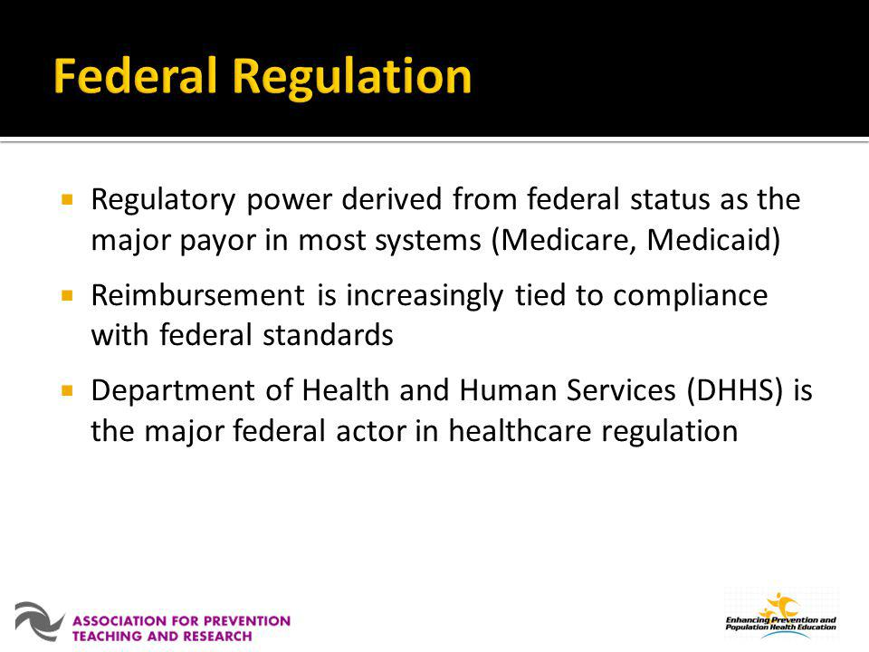 Regulatory power derived from federal status as the major payor in most systems (Medicare, Medicaid) Reimbursement is increasingly tied to compliance