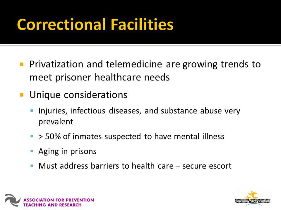 Privatization and telemedicine are growing trends to meet prisoner healthcare needs Unique considerations Injuries, infectious diseases, and substance