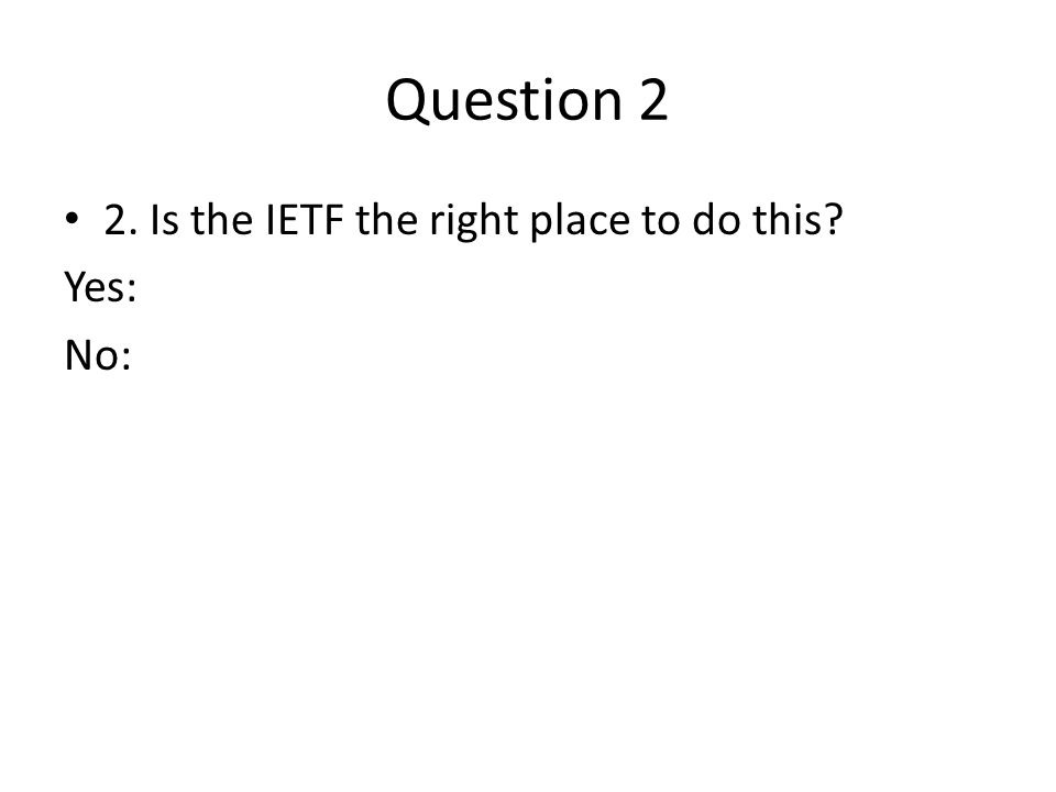 Question 2 2. Is the IETF the right place to do this Yes: No: