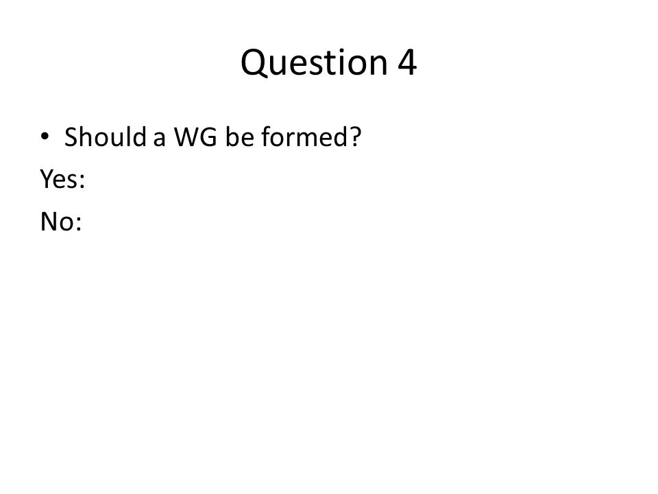 Question 4 Should a WG be formed Yes: No: