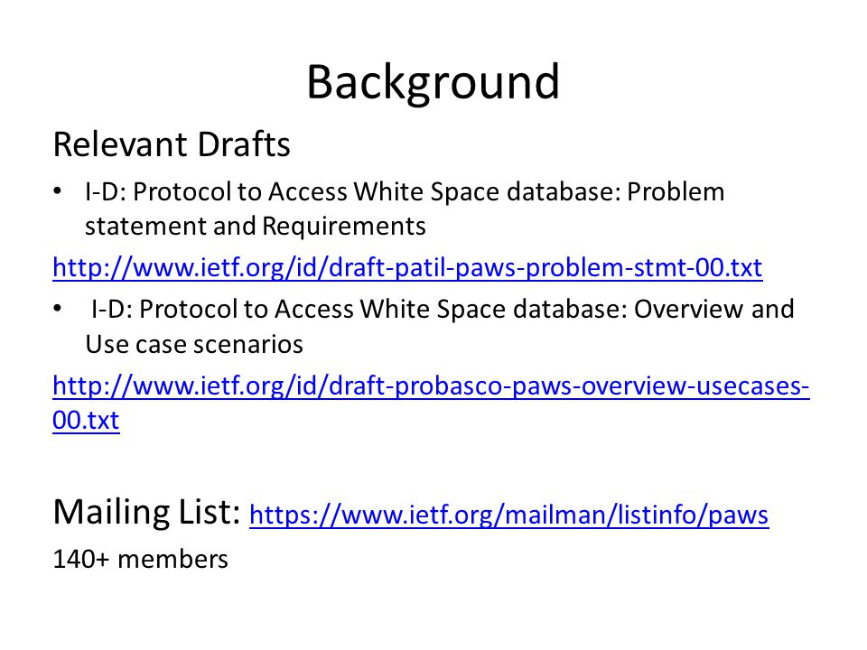 Background Relevant Drafts I-D: Protocol to Access White Space database: Problem statement and Requirements http://www.ietf.org/id/draft-patil-paws-problem-stmt-00.txt I-D: Protocol to Access White Space database: Overview and Use case scenarios http://www.ietf.org/id/draft-probasco-paws-overview-usecases- 00.txt Mailing List: https://www.ietf.org/mailman/listinfo/paws https://www.ietf.org/mailman/listinfo/paws 140+ members