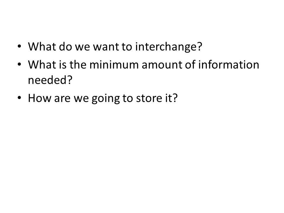 What do we want to interchange. What is the minimum amount of information needed.