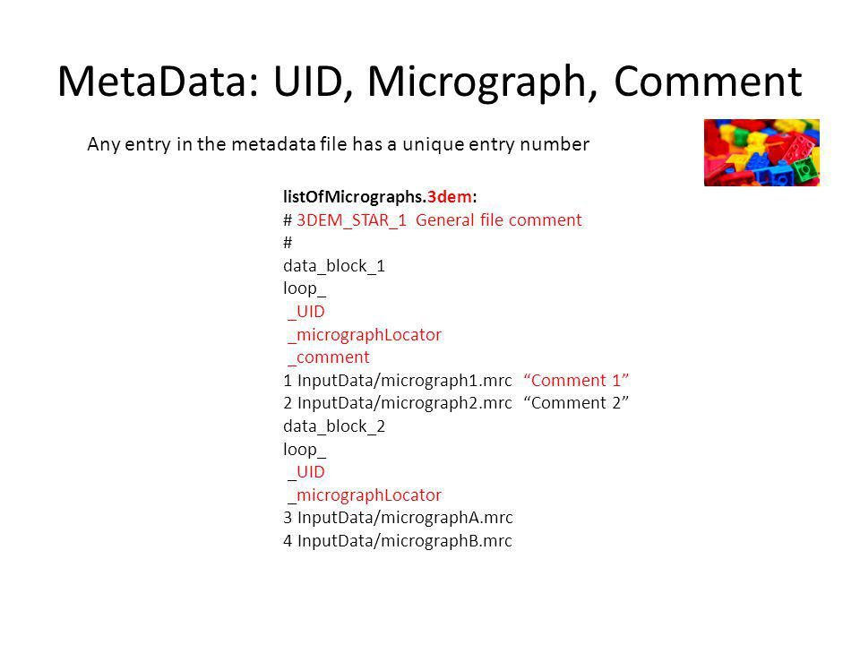MetaData: UID, Micrograph, Comment Any entry in the metadata file has a unique entry number listOfMicrographs.3dem: # 3DEM_STAR_1 General file comment # data_block_1 loop_ _UID _micrographLocator _comment 1 InputData/micrograph1.mrc Comment 1 2 InputData/micrograph2.mrc Comment 2 data_block_2 loop_ _UID _micrographLocator 3 InputData/micrographA.mrc 4 InputData/micrographB.mrc
