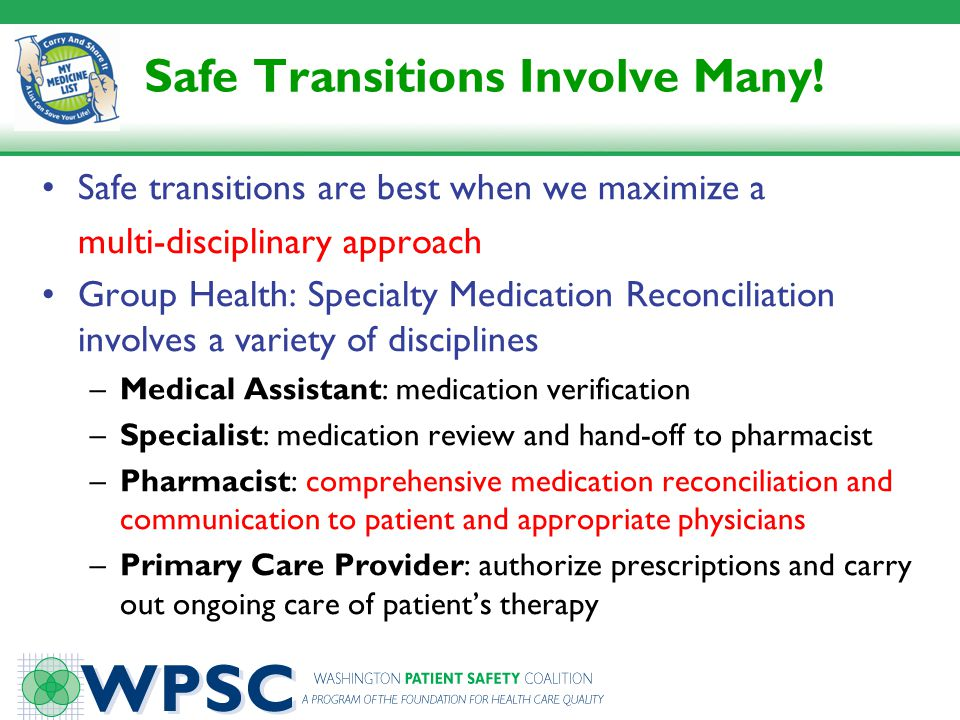 Safe Transitions Involve Many! Safe transitions are best when we maximize a multi-disciplinary approach Group Health: Specialty Medication Reconciliat