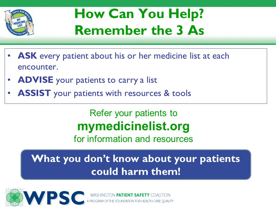 How Can You Help? Remember the 3 As ASK every patient about his or her medicine list at each encounter. ADVISE your patients to carry a list ASSIST yo