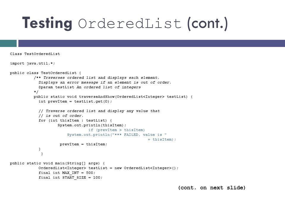 Testing OrderedList (cont.) Class TestOrderedList import java.util.*; public class TestOrderedList { /** Traverses ordered list and displays each elem