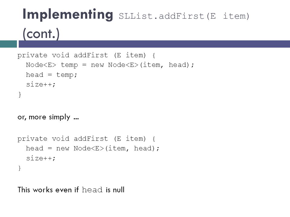 Implementing SLList.addFirst(E item) (cont.) private void addFirst (E item) { Node temp = new Node (item, head); head = temp; size++; } or, more simpl