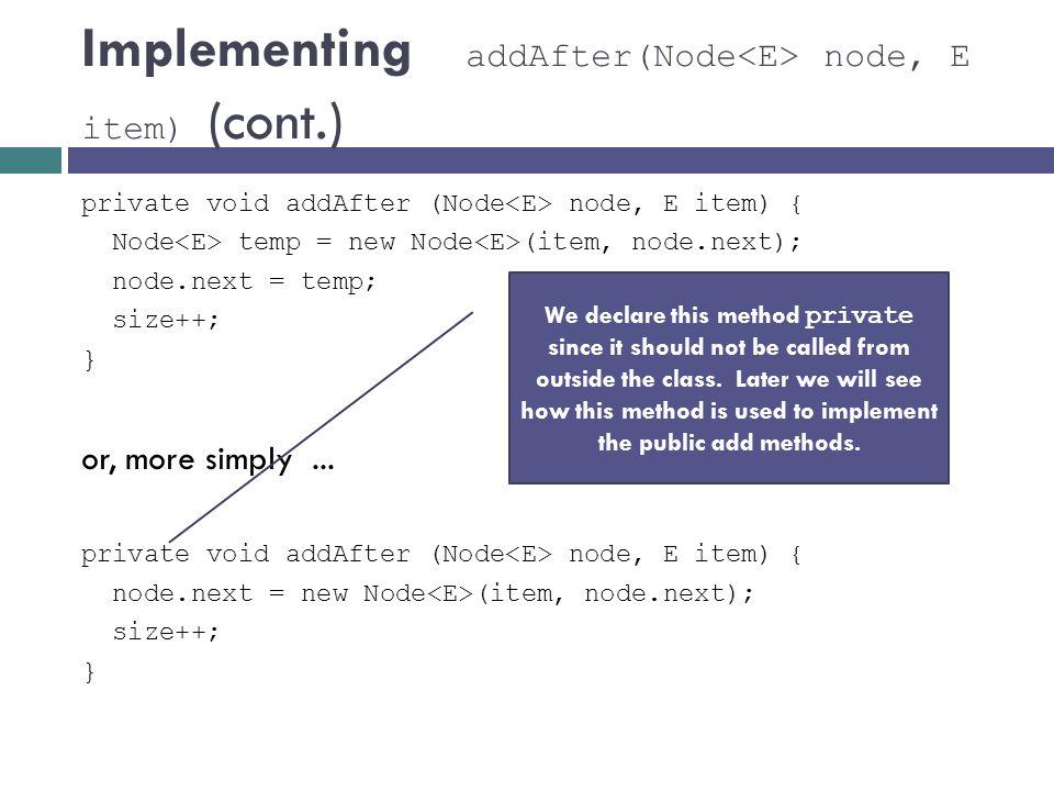 Implementing addAfter(Node node, E item) (cont.) private void addAfter (Node node, E item) { Node temp = new Node (item, node.next); node.next = temp;