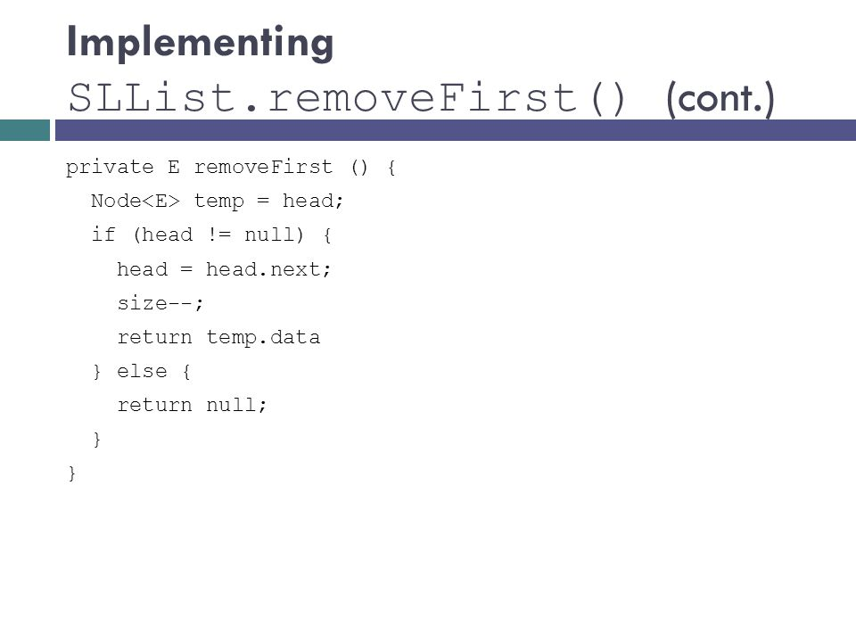 Implementing SLList.removeFirst() (cont.) private E removeFirst () { Node temp = head; if (head != null) { head = head.next; size--; return temp.data