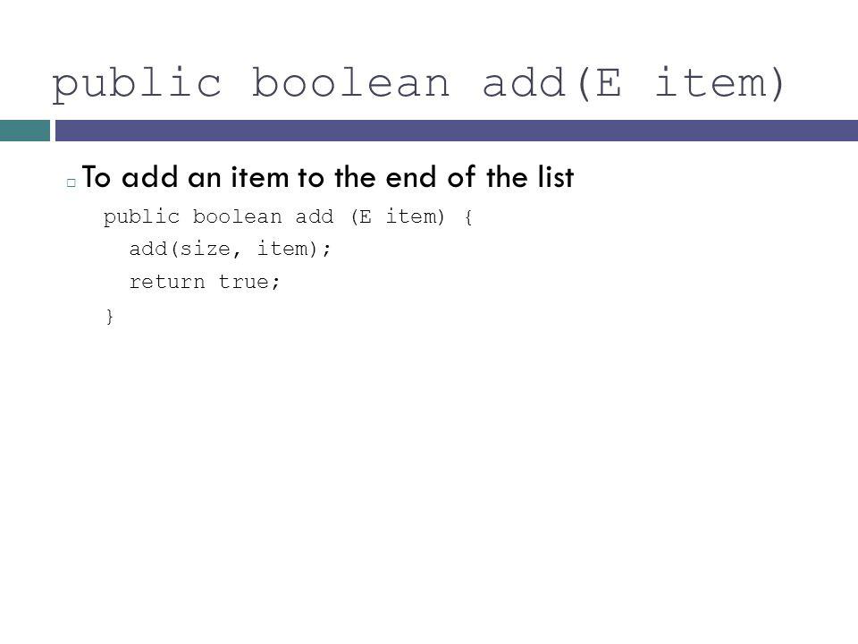 public boolean add(E item) To add an item to the end of the list public boolean add (E item) { add(size, item); return true; }