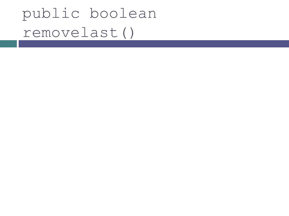 public boolean removelast()