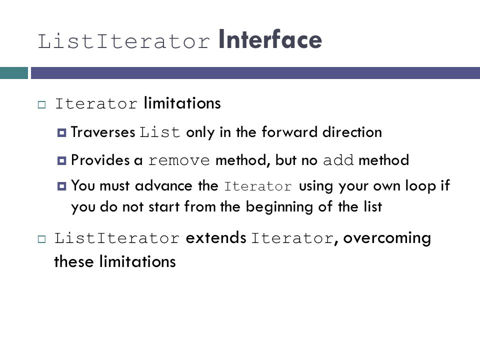 ListIterator Interface Iterator limitations Traverses List only in the forward direction Provides a remove method, but no add method You must advance