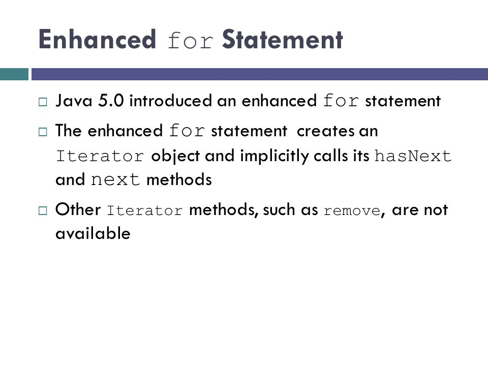 Enhanced for Statement Java 5.0 introduced an enhanced for statement The enhanced for statement creates an Iterator object and implicitly calls its ha