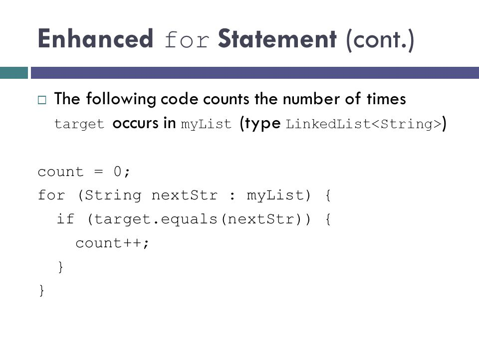 Enhanced for Statement (cont.) The following code counts the number of times target occurs in myList (type LinkedList ) count = 0; for (String nextStr