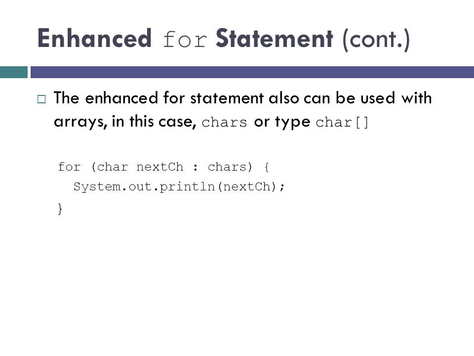 Enhanced for Statement (cont.) The enhanced for statement also can be used with arrays, in this case, chars or type char[] for (char nextCh : chars) {