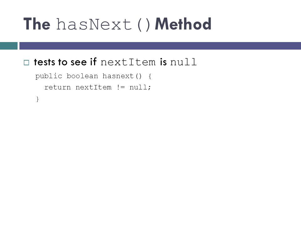 The hasNext() Method tests to see if nextItem is null public boolean hasnext() { return nextItem != null; }