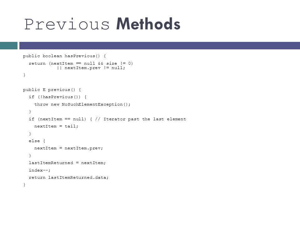 Previous Methods public boolean hasPrevious() { return (nextItem == null && size != 0) || nextItem.prev != null; } public E previous() { if (!hasPrevi