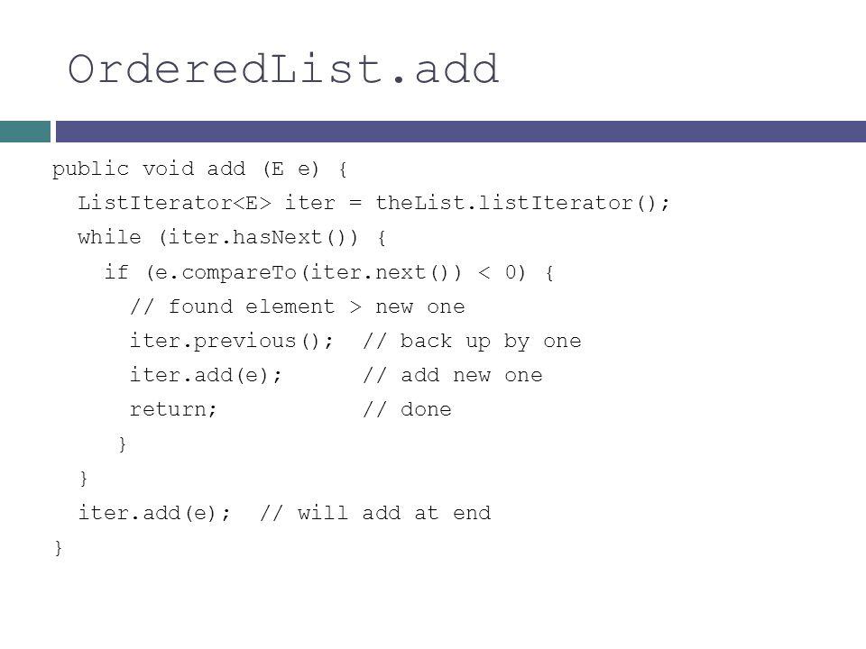 OrderedList.add public void add (E e) { ListIterator iter = theList.listIterator(); while (iter.hasNext()) { if (e.compareTo(iter.next()) < 0) { // fo