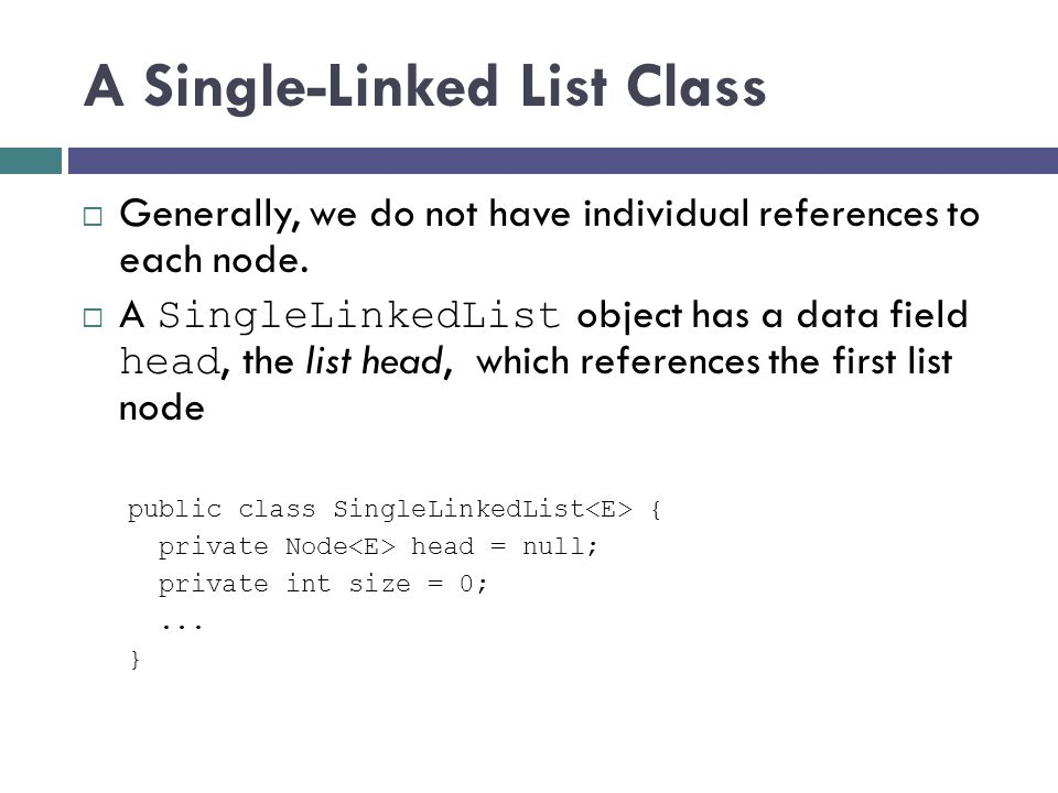 A Single-Linked List Class Generally, we do not have individual references to each node. A SingleLinkedList object has a data field head, the list hea