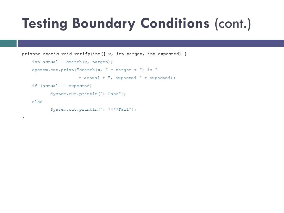 Testing Boundary Conditions (cont.) private static void verify(int[] x, int target, int expected) { int actual = search(x, target); System.out.print(