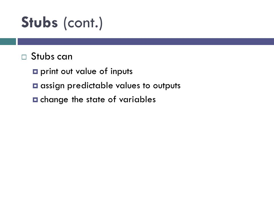 Stubs (cont.) Stubs can print out value of inputs assign predictable values to outputs change the state of variables
