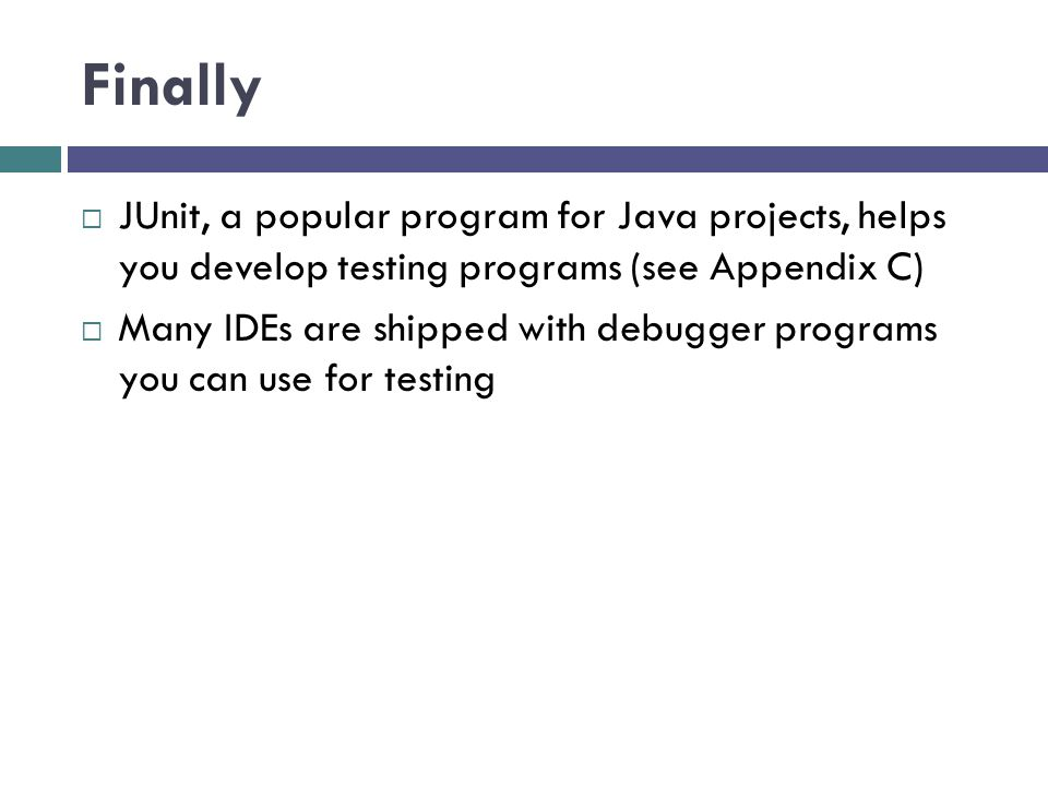 Finally JUnit, a popular program for Java projects, helps you develop testing programs (see Appendix C) Many IDEs are shipped with debugger programs y