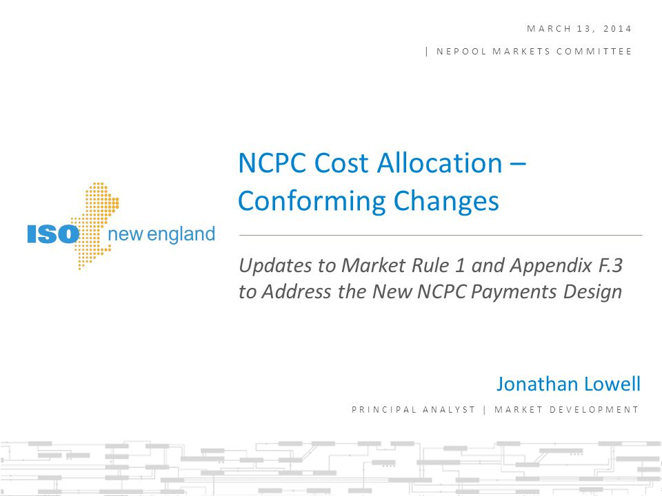 Background – Conforming and Cleanup Changes are Required in Several Areas Related to EMOF and NCPC ISO is grouping these changes into two projects: All changes related to Appendix F NCPC cost allocation will be included under the NCPC Cost Allocation: Phase 1 project Conforming changes that do not modify the NCPC cost allocation are described in this presentation The Phase 1 Cost Allocation changes are discussed in a separate presentation as part of the same March MC agenda item All changes related to Market Rule 1, Appendix A and Appendix F (NCPC payments) will be included under the Energy Market Offer Flexibility Conforming Changes project This topic will be presented in a separate agenda item at March MC Meeting 2
