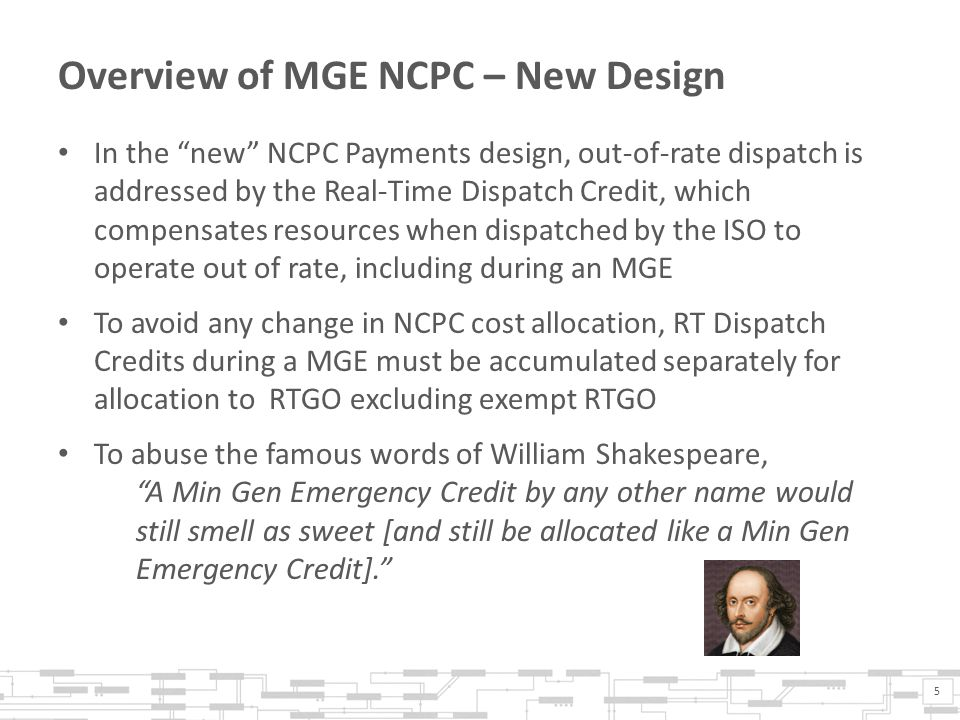 Overview of MGE NCPC – New Design In the new NCPC Payments design, out-of-rate dispatch is addressed by the Real-Time Dispatch Credit, which compensates resources when dispatched by the ISO to operate out of rate, including during an MGE To avoid any change in NCPC cost allocation, RT Dispatch Credits during a MGE must be accumulated separately for allocation to RTGO excluding exempt RTGO To abuse the famous words of William Shakespeare, A Min Gen Emergency Credit by any other name would still smell as sweet [and still be allocated like a Min Gen Emergency Credit].