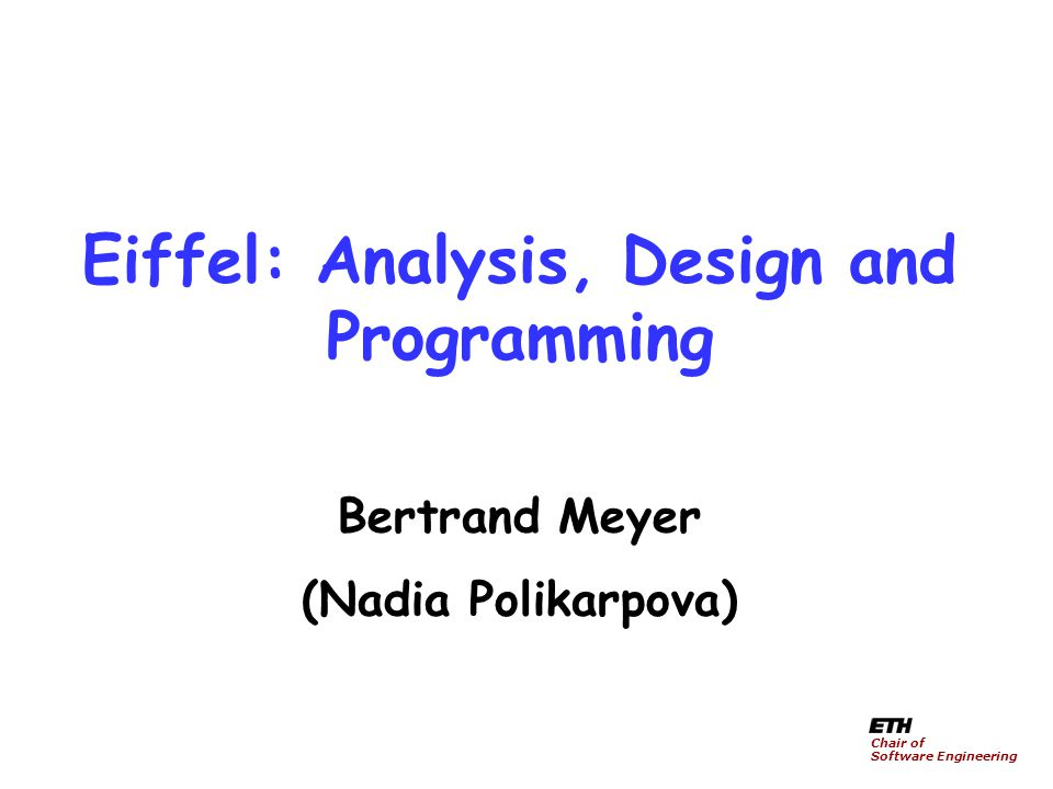 Eiffel: Analysis, Design and Programming Bertrand Meyer (Nadia Polikarpova) Chair of Software Engineering