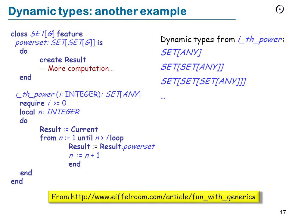 17 Dynamic types: another example class SET[G] feature powerset: SET[SET[G]] is do create Result -- More computation… end i_th_power (i: INTEGER): SET[ANY] require i >= 0 local n: INTEGER do Result := Current from n := 1 until n > i loop Result := Result.powerset n := n + 1 end Dynamic types from i_th_power : SET[ANY] SET[SET[ANY]] SET[SET[SET[ANY]]] … From http://www.eiffelroom.com/article/fun_with_generics