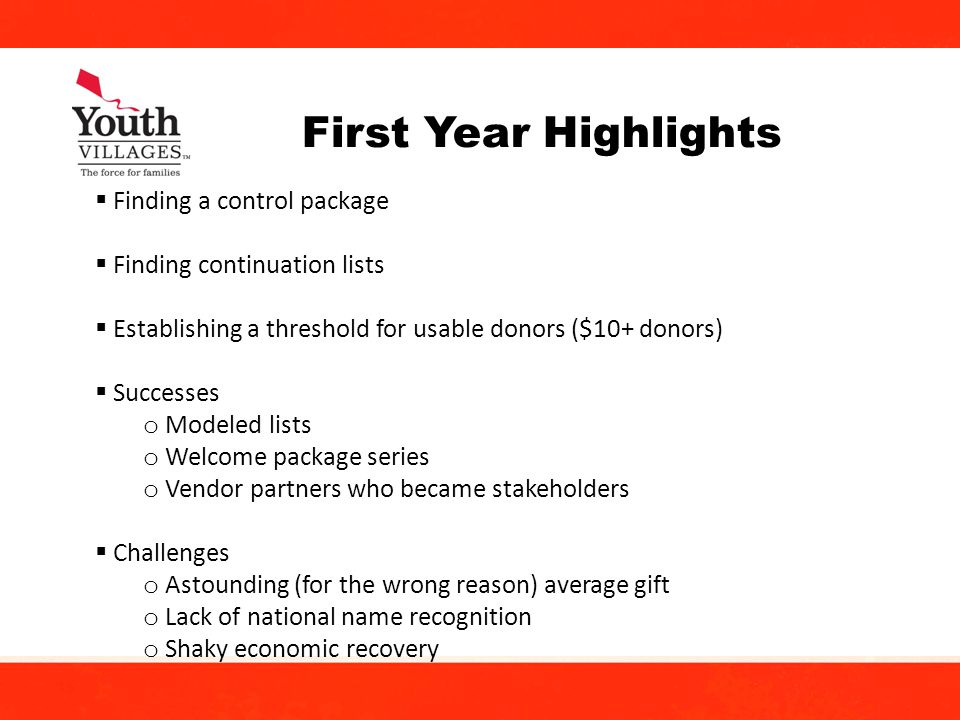 16 First Year Highlights Finding a control package Finding continuation lists Establishing a threshold for usable donors ($10+ donors) Successes o Modeled lists o Welcome package series o Vendor partners who became stakeholders Challenges o Astounding (for the wrong reason) average gift o Lack of national name recognition o Shaky economic recovery