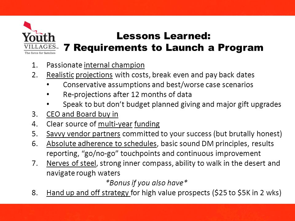 21 Lessons Learned: 7 Requirements to Launch a Program 1.Passionate internal champion 2.Realistic projections with costs, break even and pay back dates Conservative assumptions and best/worse case scenarios Re-projections after 12 months of data Speak to but dont budget planned giving and major gift upgrades 3.CEO and Board buy in 4.Clear source of multi-year funding 5.Savvy vendor partners committed to your success (but brutally honest) 6.Absolute adherence to schedules, basic sound DM principles, results reporting, go/no-go touchpoints and continuous improvement 7.Nerves of steel, strong inner compass, ability to walk in the desert and navigate rough waters *Bonus if you also have* 8.Hand up and off strategy for high value prospects ($25 to $5K in 2 wks)