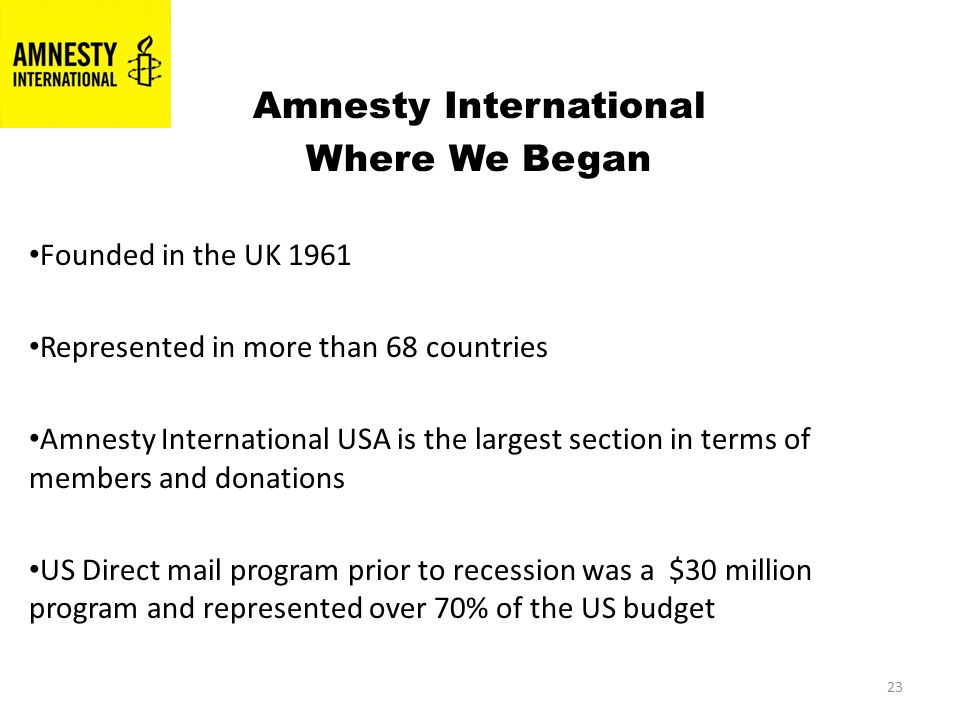 23 in 1980s Amnesty International Where We Began Founded in the UK 1961 Represented in more than 68 countries Amnesty International USA is the largest section in terms of members and donations US Direct mail program prior to recession was a $30 million program and represented over 70% of the US budget