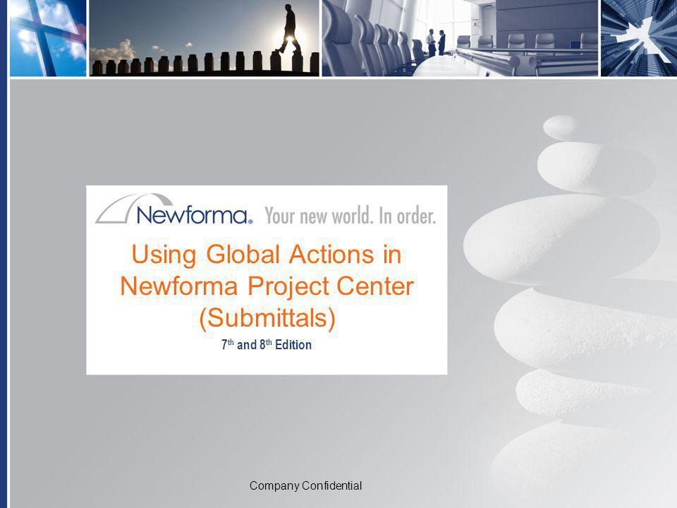 Company Confidential Using Global Actions in Newforma Project Center (Submittals) 7 th and 8 th Edition Company Confidential