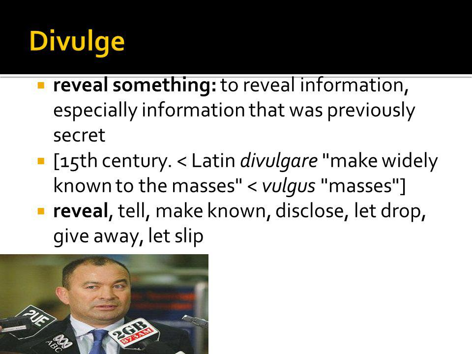 reveal something: to reveal information, especially information that was previously secret [15th century. < Latin divulgare
