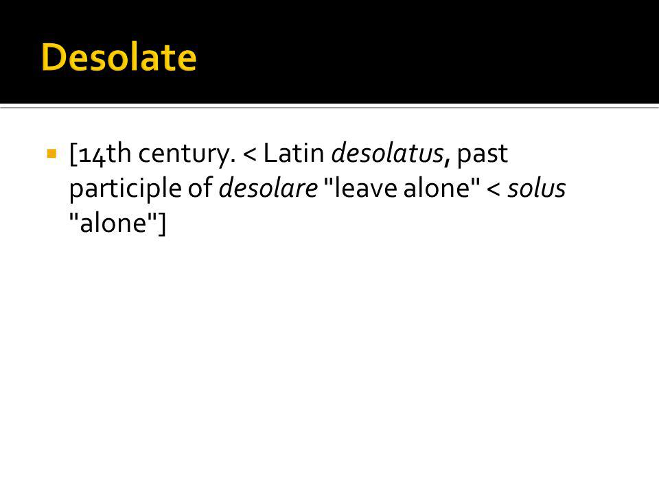 [14th century. < Latin desolatus, past participle of desolare leave alone < solus alone ]