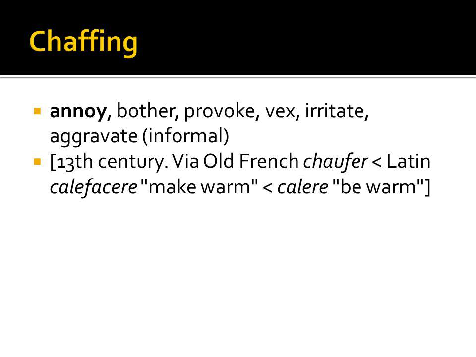 annoy, bother, provoke, vex, irritate, aggravate (informal) [13th century. Via Old French chaufer < Latin calefacere