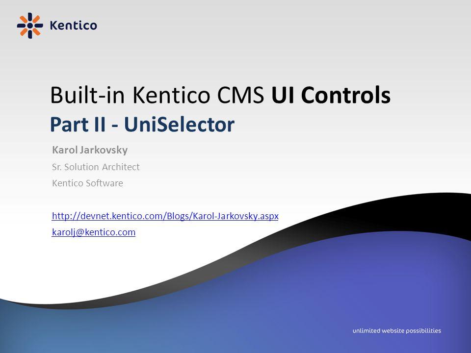 Built-in Kentico CMS UI Controls Part II - UniSelector Karol Jarkovsky Sr. Solution Architect Kentico Software http://devnet.kentico.com/Blogs/Karol-J