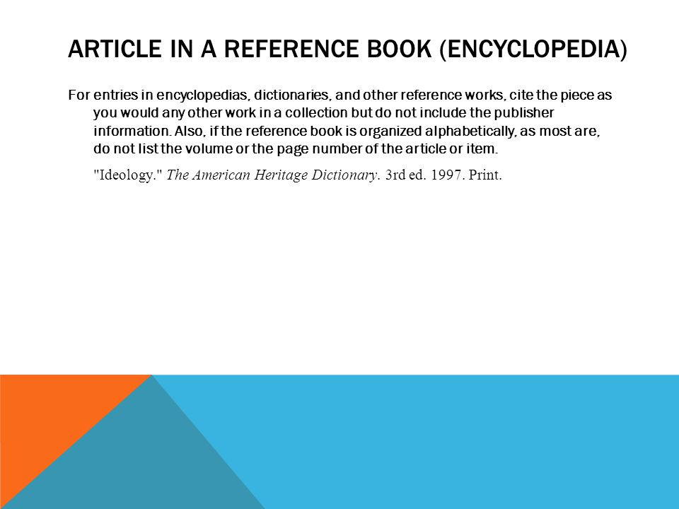 ARTICLE IN A REFERENCE BOOK (ENCYCLOPEDIA) For entries in encyclopedias, dictionaries, and other reference works, cite the piece as you would any other work in a collection but do not include the publisher information.