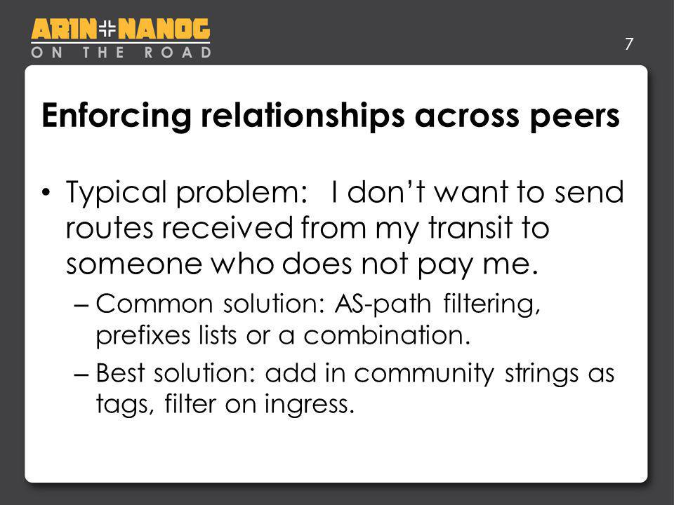 7 Enforcing relationships across peers Typical problem: I dont want to send routes received from my transit to someone who does not pay me. – Common s