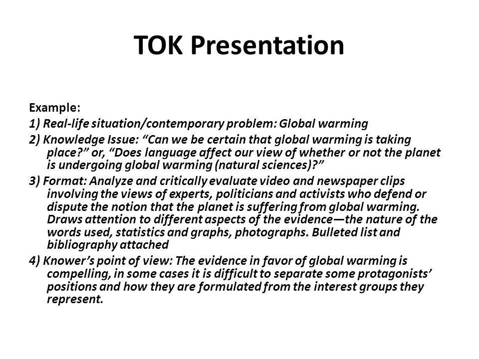 TOK Presentation HAND IN: One written presentation planning document (steps 1-3) and presentation marking form (step 4): 1) Real-Life situation/contemporary problem 2) The knowledge issue that is the focus of the presentation 3) The format used and a summary in note form of the knowledge issues to be treated during the presentation and: due the class the prior to presentation.