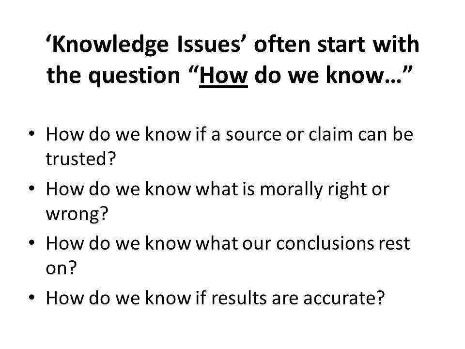 Knowledge Issues often start with the question How do we know… How do we know if a source or claim can be trusted.