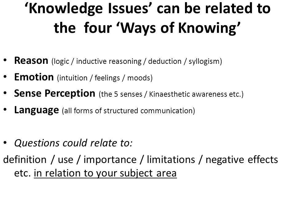 Knowledge Issues can be related to the four Ways of Knowing Reason (logic / inductive reasoning / deduction / syllogism) Emotion (intuition / feelings / moods) Sense Perception (the 5 senses / Kinaesthetic awareness etc.) Language (all forms of structured communication) Questions could relate to: definition / use / importance / limitations / negative effects etc.