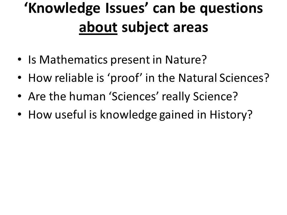 Knowledge Issues can be questions about subject areas Is Mathematics present in Nature.